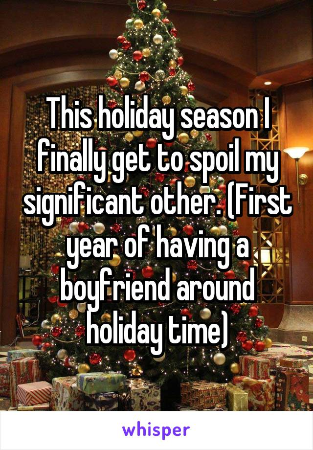 This holiday season I finally get to spoil my significant other. (First year of having a boyfriend around holiday time)