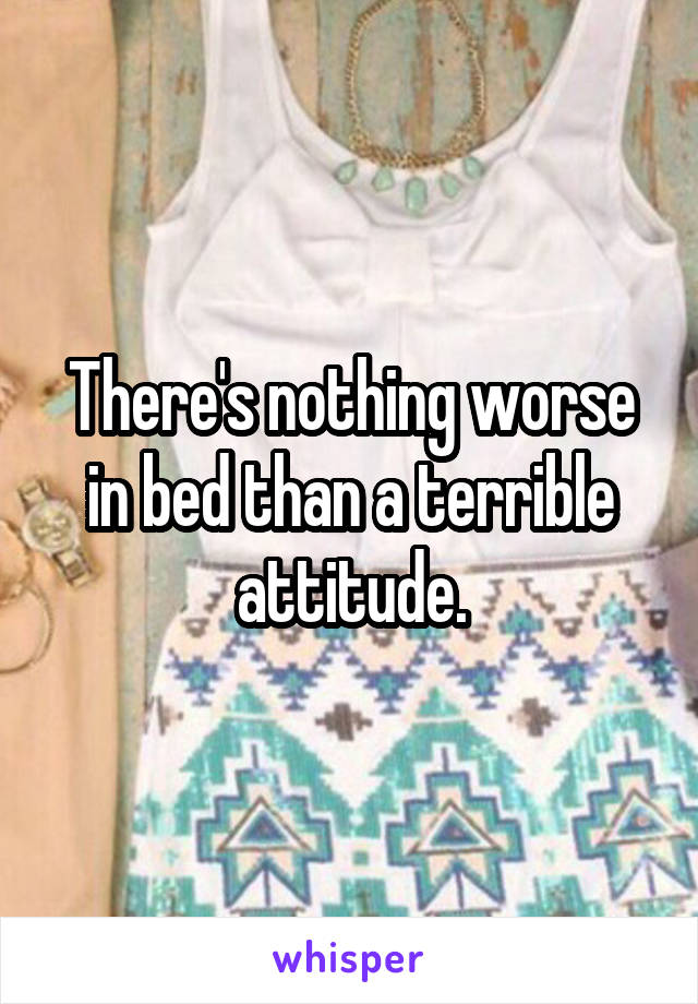 There's nothing worse in bed than a terrible attitude.