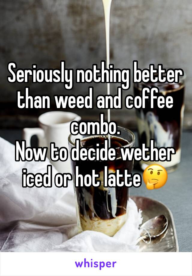 Seriously nothing better than weed and coffee combo.  Now to decide wether iced or hot latte🤔