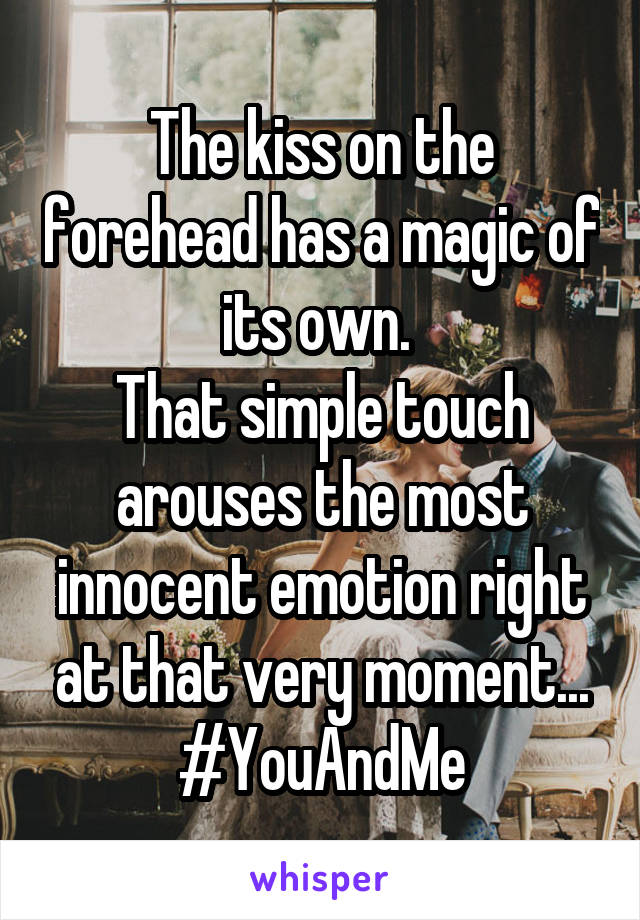 The kiss on the forehead has a magic of its own.  That simple touch arouses the most innocent emotion right at that very moment... #YouAndMe