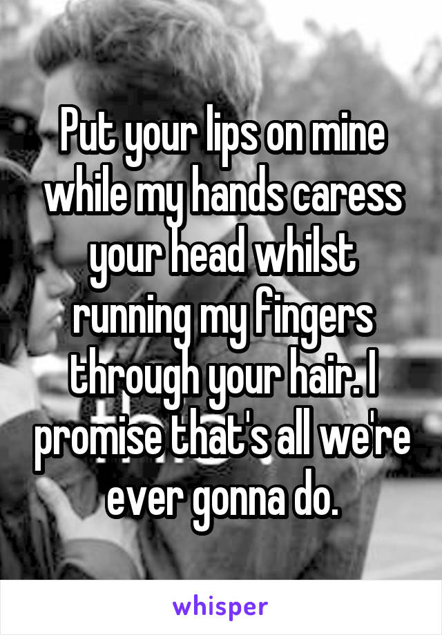 Put your lips on mine while my hands caress your head whilst running my fingers through your hair. I promise that's all we're ever gonna do.
