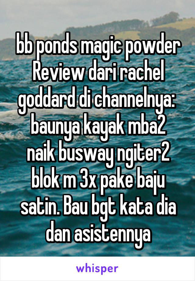 bb ponds magic powder Review dari rachel goddard di channelnya:  baunya kayak mba2 naik busway ngiter2 blok m 3x pake baju satin. Bau bgt kata dia dan asistennya