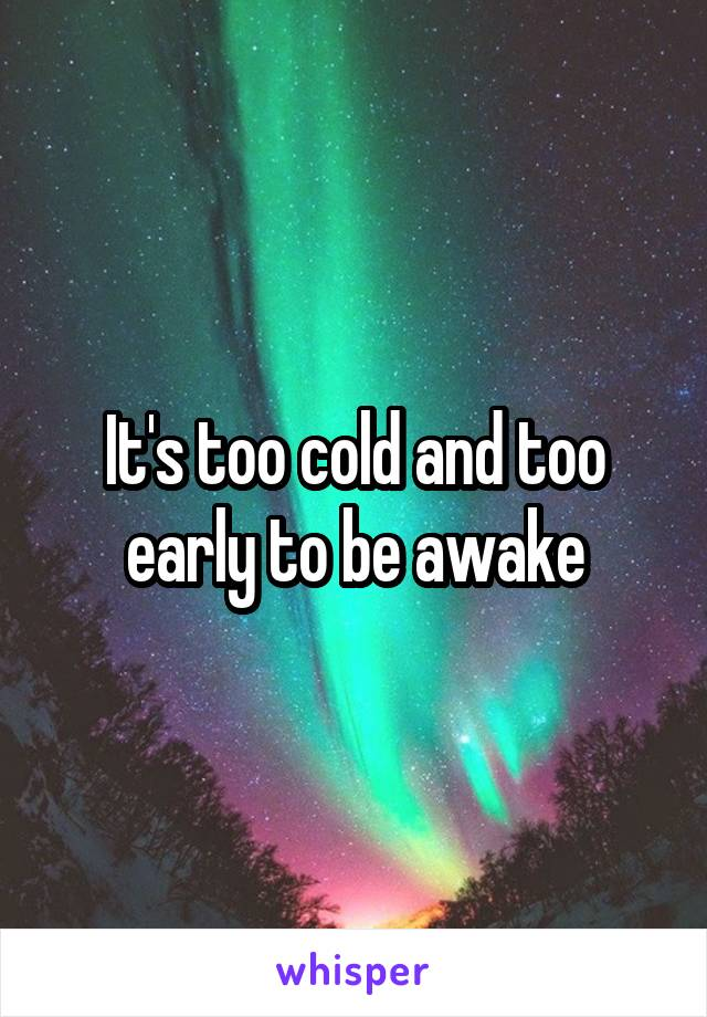 It's too cold and too early to be awake