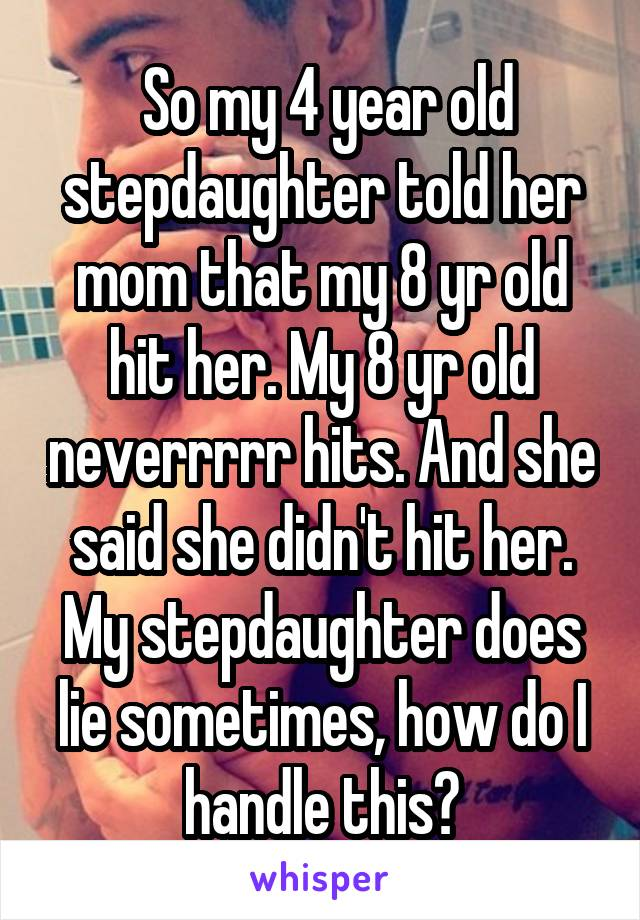 So my 4 year old stepdaughter told her mom that my 8 yr old hit her. My 8 yr old neverrrrr hits. And she said she didn't hit her. My stepdaughter does lie sometimes, how do I handle this?