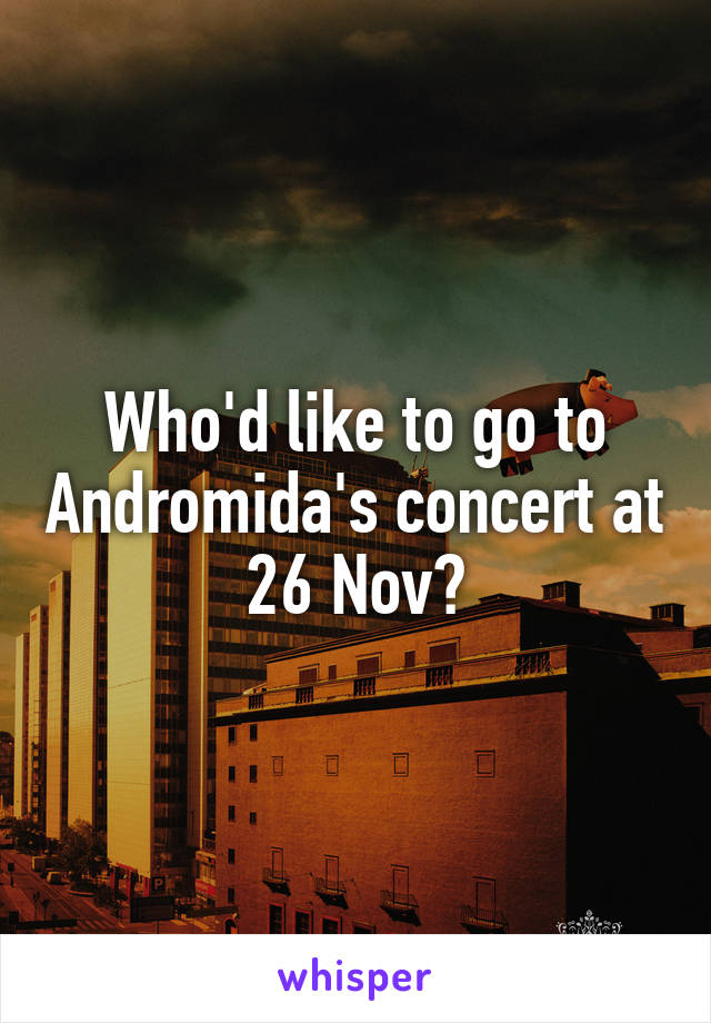 Who'd like to go to Andromida's concert at 26 Nov?