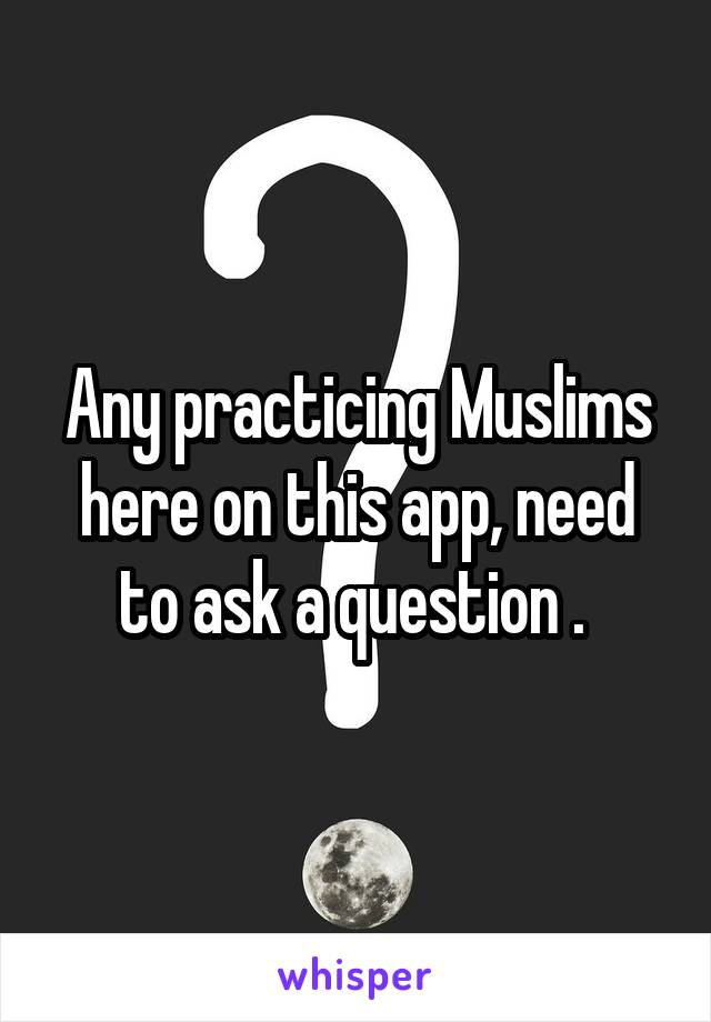 Any practicing Muslims here on this app, need to ask a question .