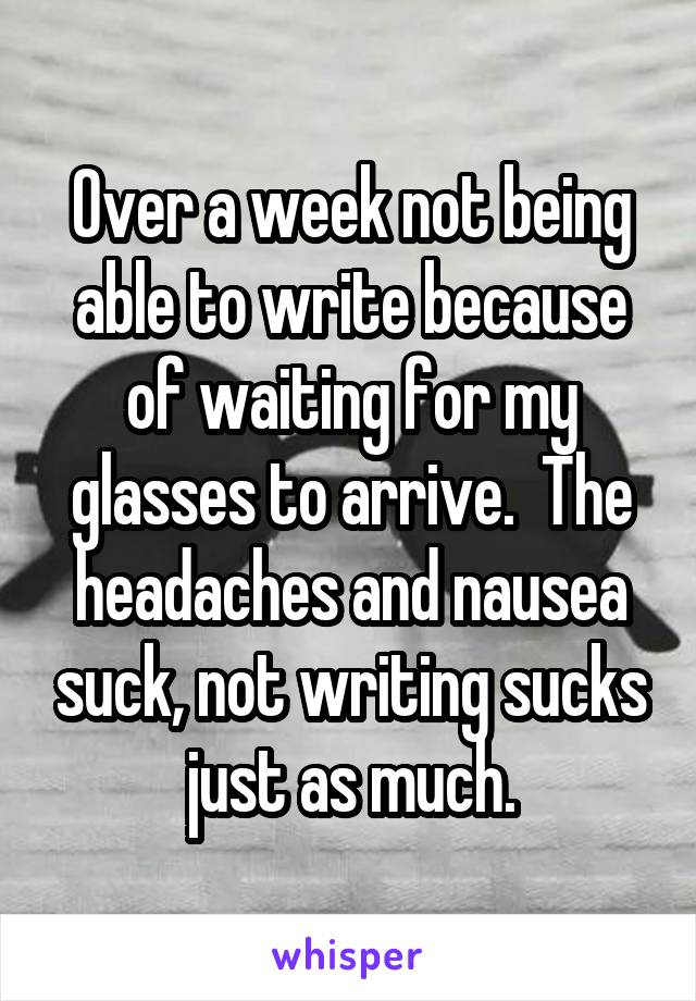 Over a week not being able to write because of waiting for my glasses to arrive.  The headaches and nausea suck, not writing sucks just as much.