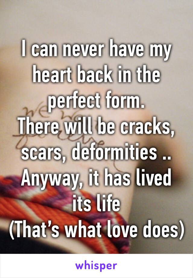 I can never have my heart back in the perfect form.  There will be cracks, scars, deformities .. Anyway, it has lived its life (That's what love does)