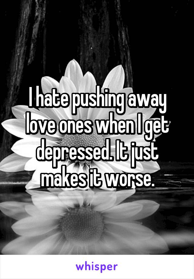 I hate pushing away love ones when I get depressed. It just makes it worse.