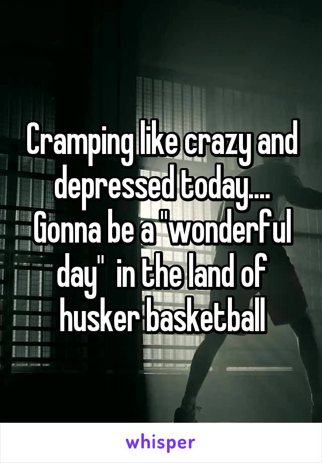 "Cramping like crazy and depressed today.... Gonna be a ""wonderful day""  in the land of husker basketball"