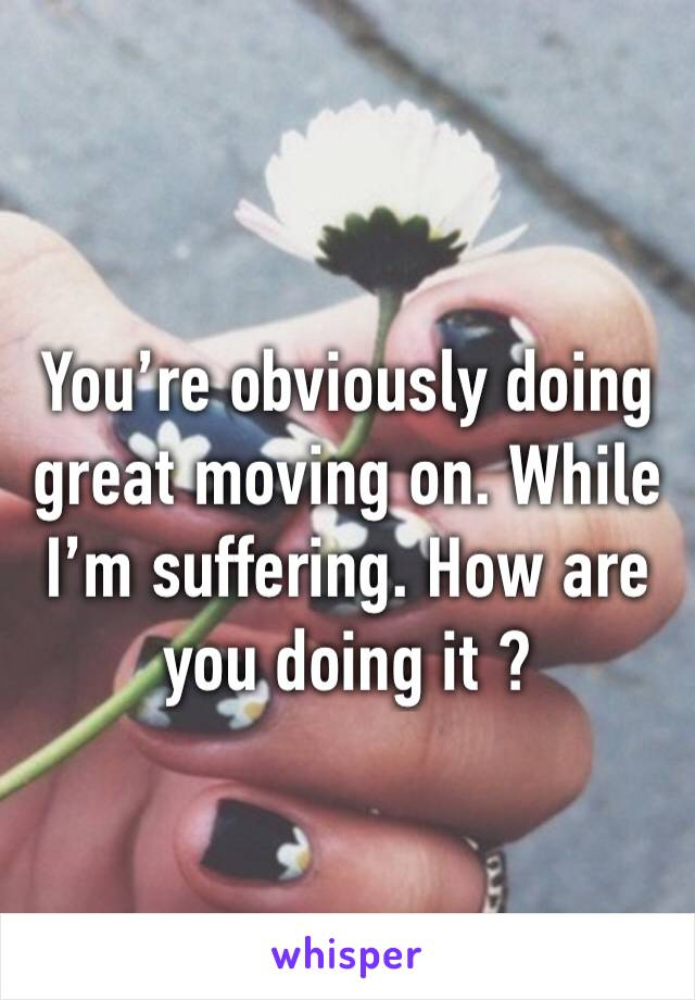 You're obviously doing great moving on. While I'm suffering. How are you doing it ?
