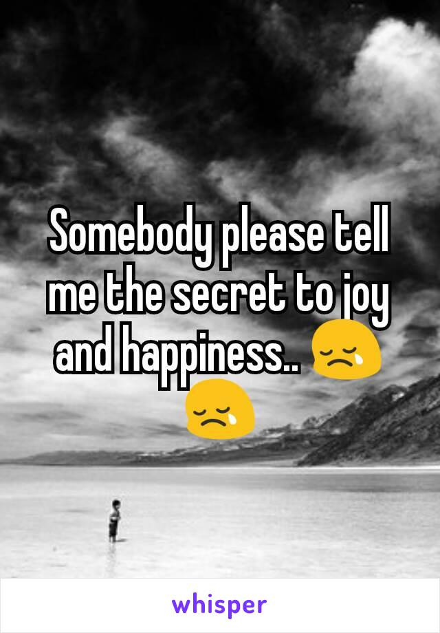 Somebody please tell me the secret to joy and happiness.. 😢😢