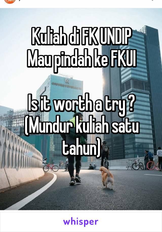 Kuliah di FK UNDIP Mau pindah ke FKUI  Is it worth a try ? (Mundur kuliah satu tahun)