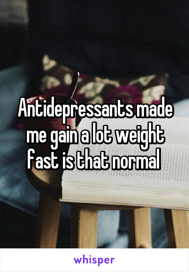 Antidepressants made me gain a lot weight fast is that normal