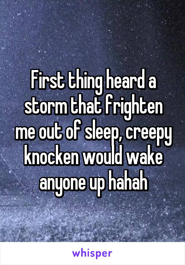 First thing heard a storm that frighten me out of sleep, creepy knocken would wake anyone up hahah