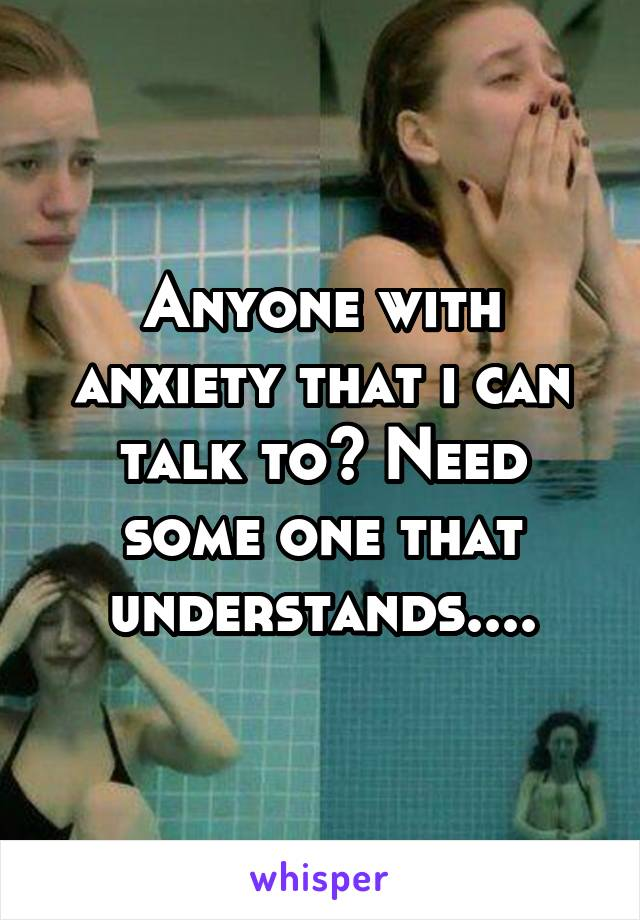 Anyone with anxiety that i can talk to? Need some one that understands....
