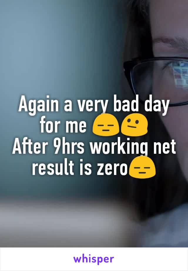 Again a very bad day for me 😑😐 After 9hrs working net result is zero😑