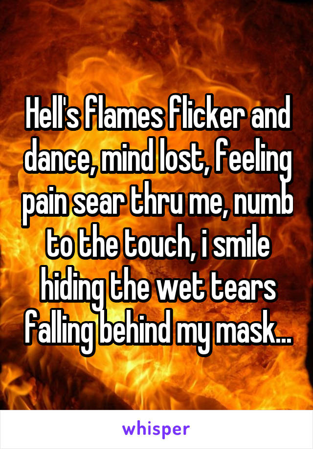 Hell's flames flicker and dance, mind lost, feeling pain sear thru me, numb to the touch, i smile hiding the wet tears falling behind my mask...