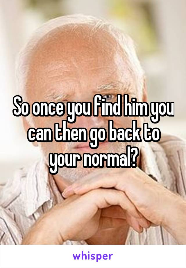 So once you find him you can then go back to your normal?