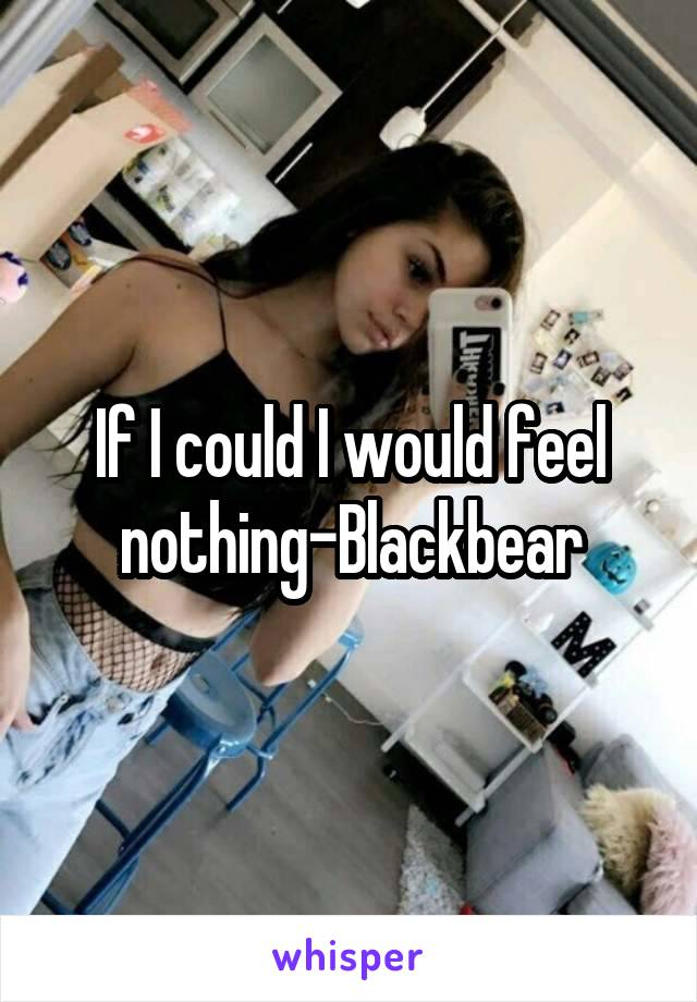 If I could I would feel nothing-Blackbear