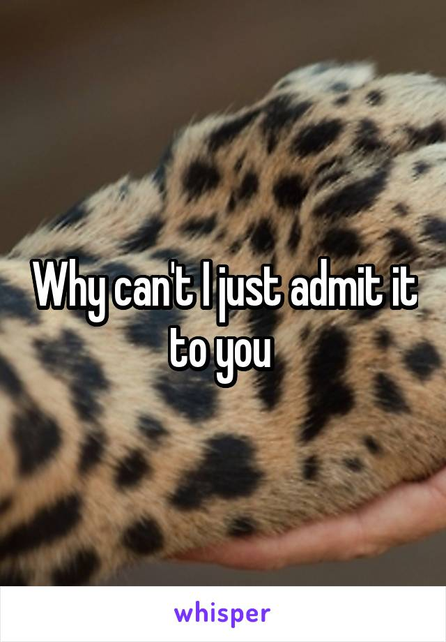Why can't I just admit it to you