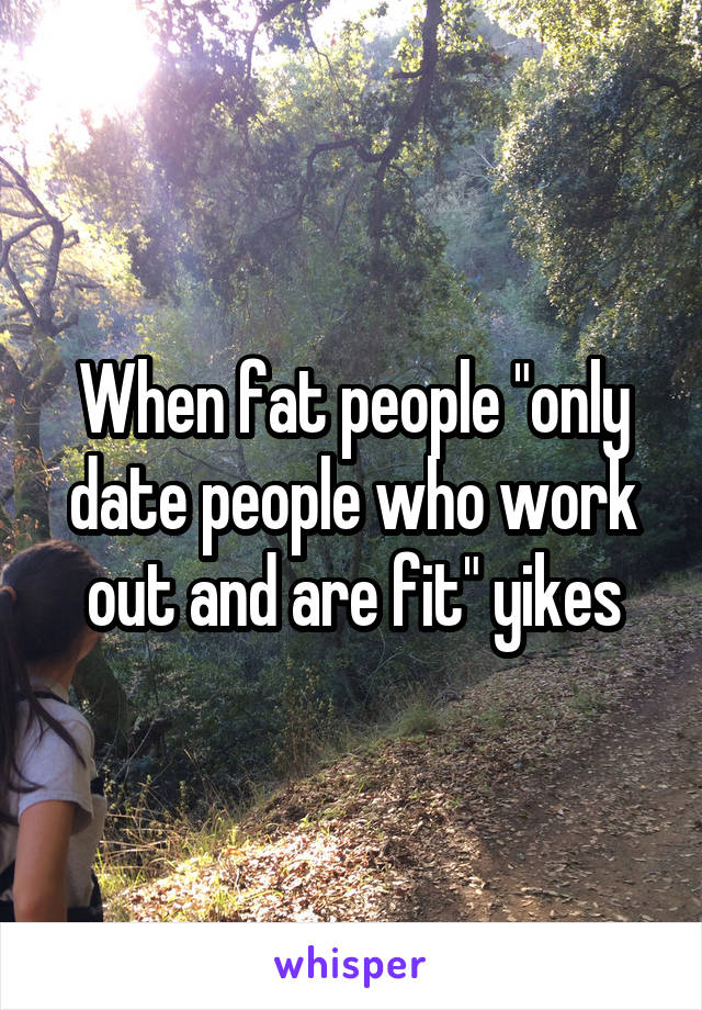 """When fat people """"only date people who work out and are fit"""" yikes"""