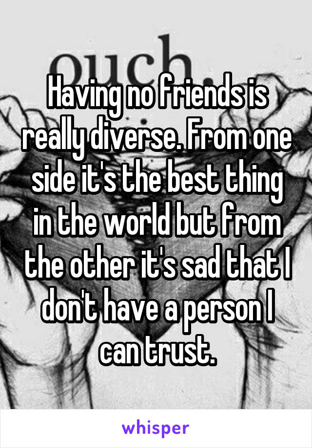 Having no friends is really diverse. From one side it's the best thing in the world but from the other it's sad that I don't have a person I can trust.