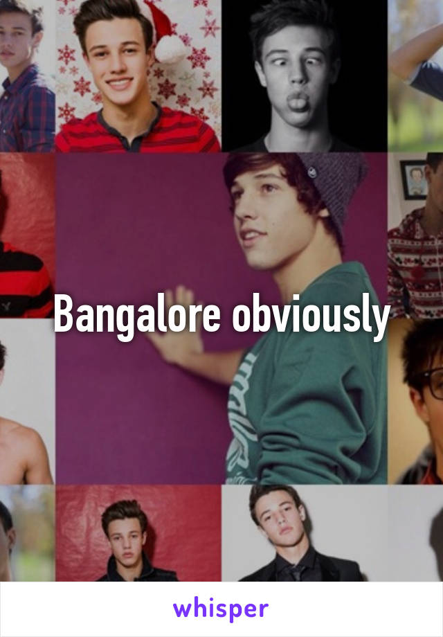 Bangalore obviously
