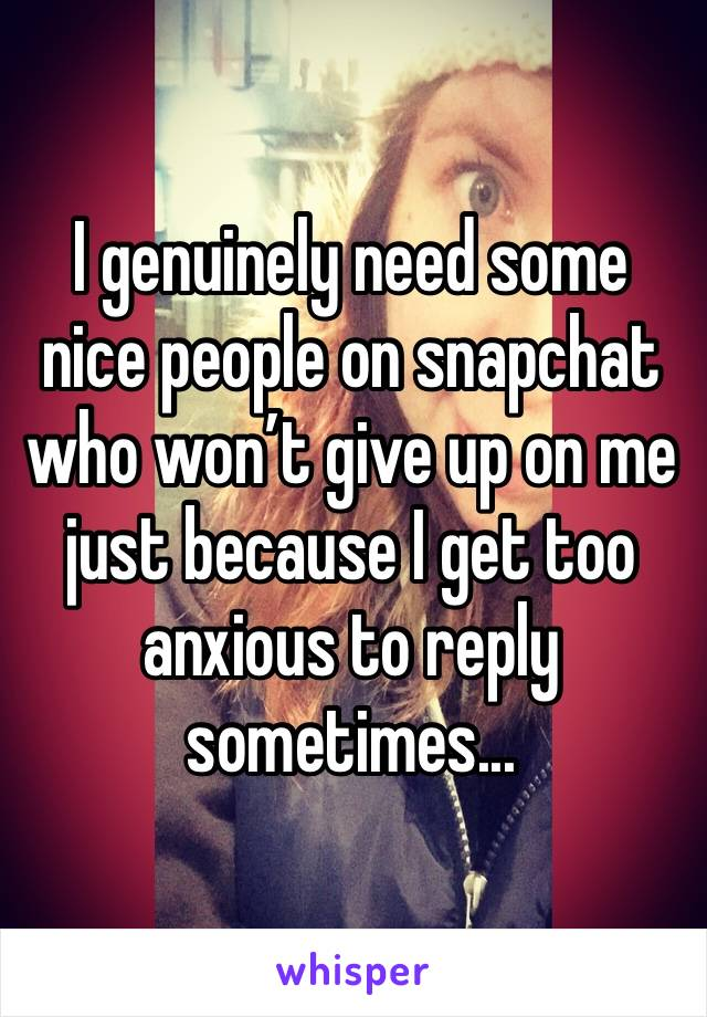 I genuinely need some nice people on snapchat who won't give up on me just because I get too anxious to reply sometimes...