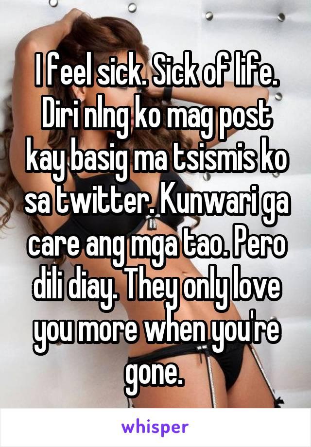 I feel sick. Sick of life. Diri nlng ko mag post kay basig ma tsismis ko sa twitter. Kunwari ga care ang mga tao. Pero dili diay. They only love you more when you're gone.