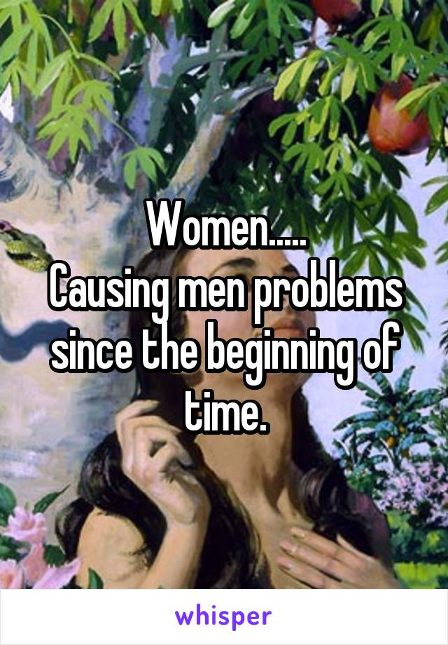 Women..... Causing men problems since the beginning of time.