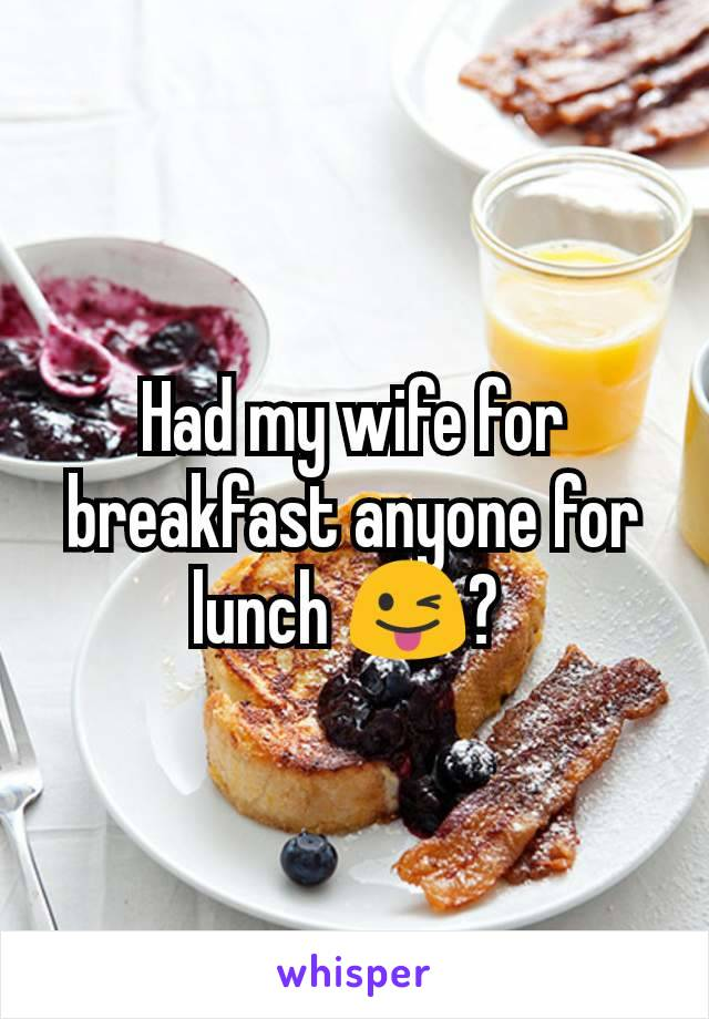 Had my wife for breakfast anyone for lunch 😜?