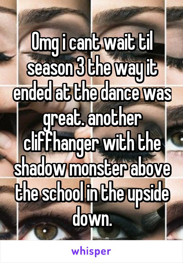 Omg i cant wait til season 3 the way it ended at the dance was great. another cliffhanger with the shadow monster above the school in the upside down.