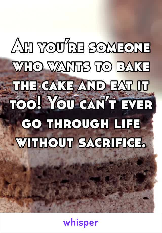 Ah you're someone who wants to bake the cake and eat it too! You can't ever go through life without sacrifice.