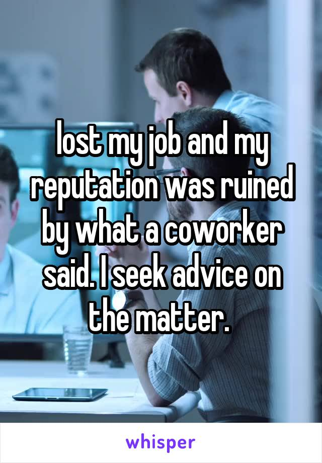 lost my job and my reputation was ruined by what a coworker said. I seek advice on the matter.