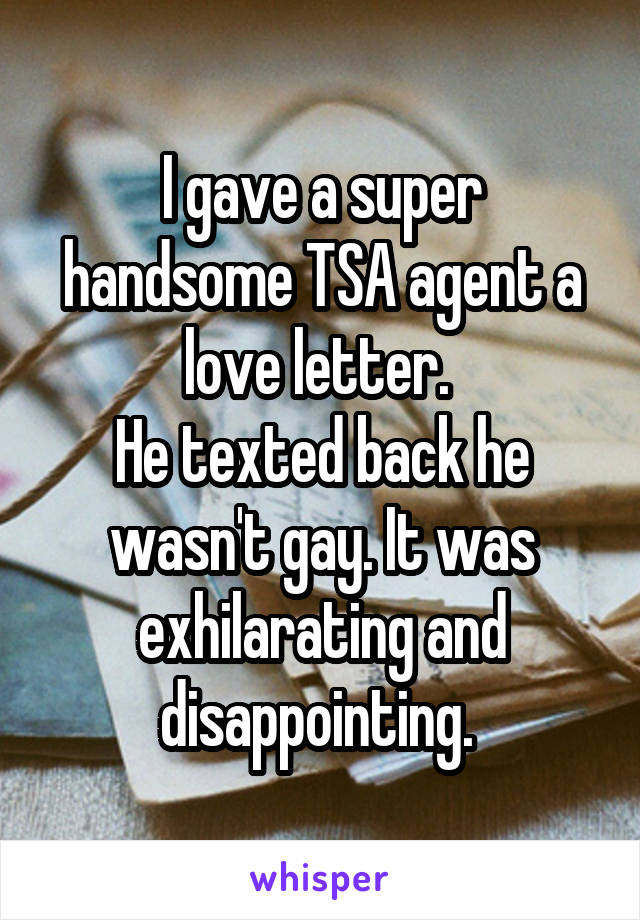 I gave a super handsome TSA agent a love letter.  He texted back he wasn't gay. It was exhilarating and disappointing.