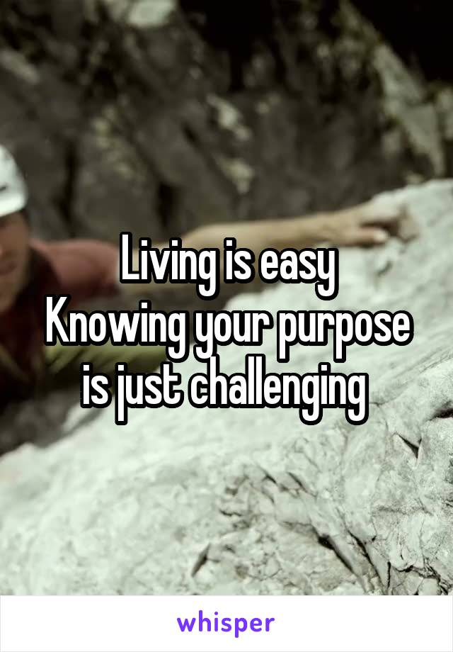 Living is easy Knowing your purpose is just challenging
