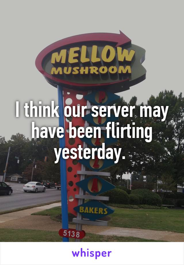 I think our server may have been flirting yesterday.
