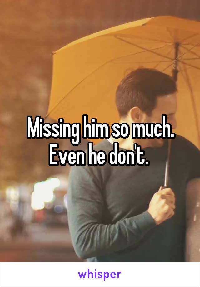 Missing him so much. Even he don't.