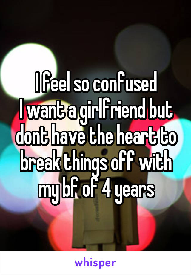 I feel so confused I want a girlfriend but dont have the heart to break things off with my bf of 4 years