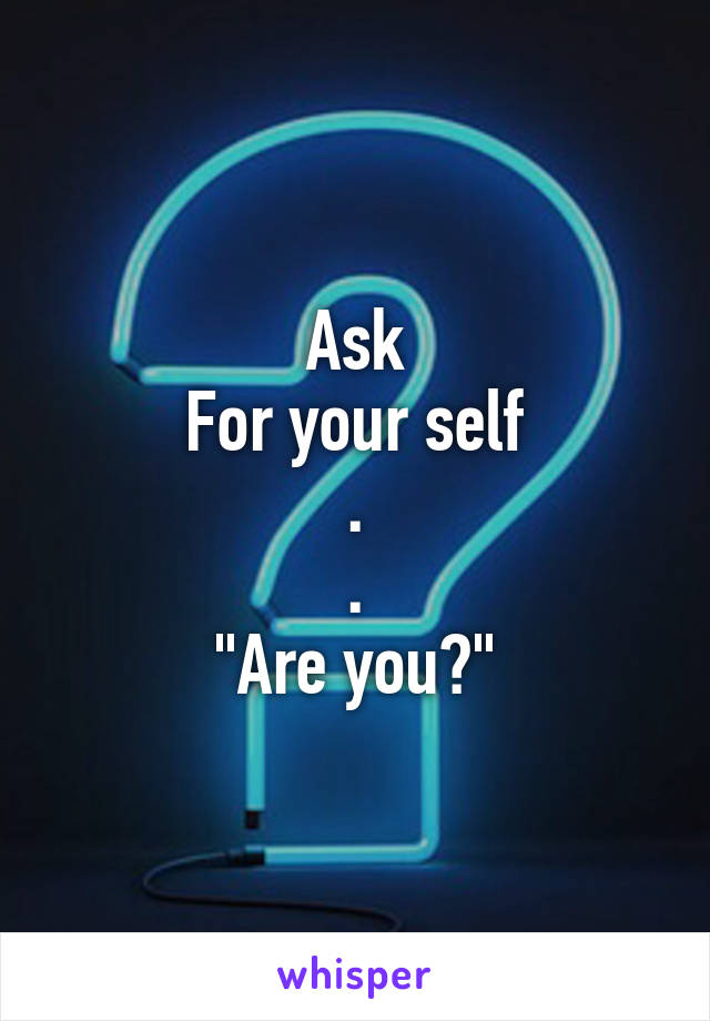 "Ask For your self . . ""Are you?"""