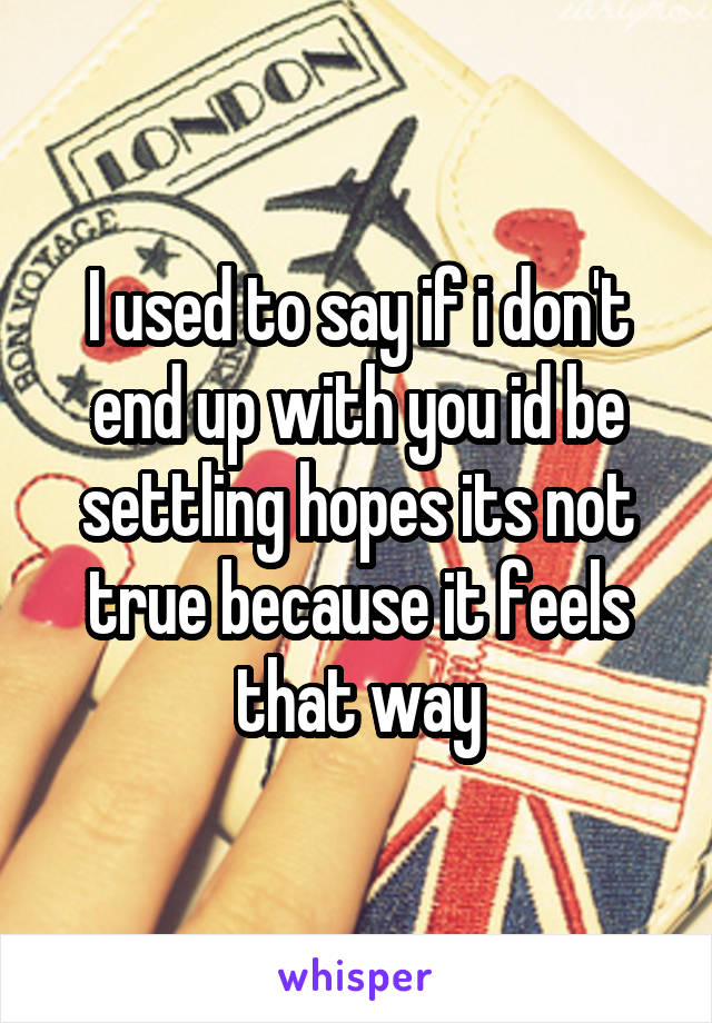 I used to say if i don't end up with you id be settling hopes its not true because it feels that way