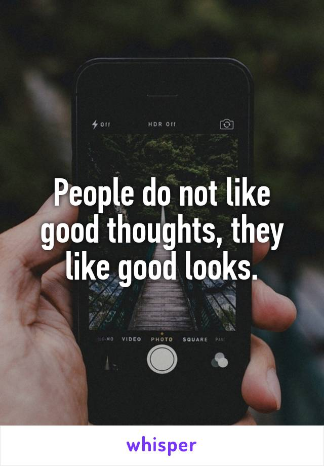 People do not like good thoughts, they like good looks.