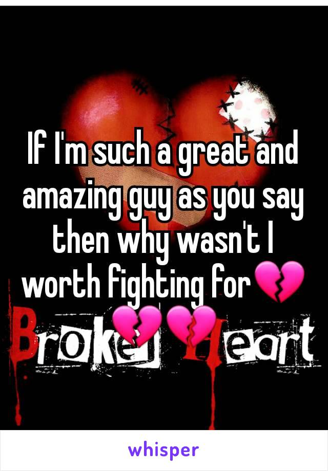 If I'm such a great and amazing guy as you say then why wasn't I worth fighting for💔💔💔