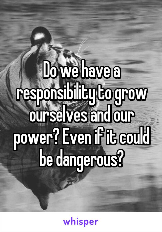 Do we have a responsibility to grow ourselves and our power? Even if it could be dangerous?