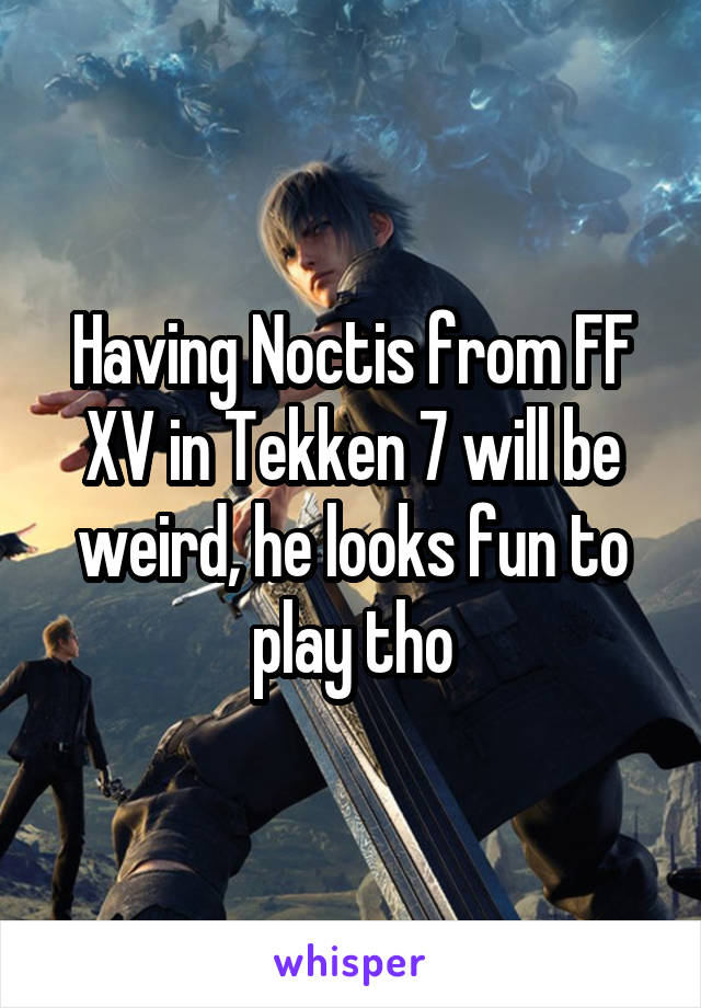 Having Noctis from FF XV in Tekken 7 will be weird, he looks fun to play tho