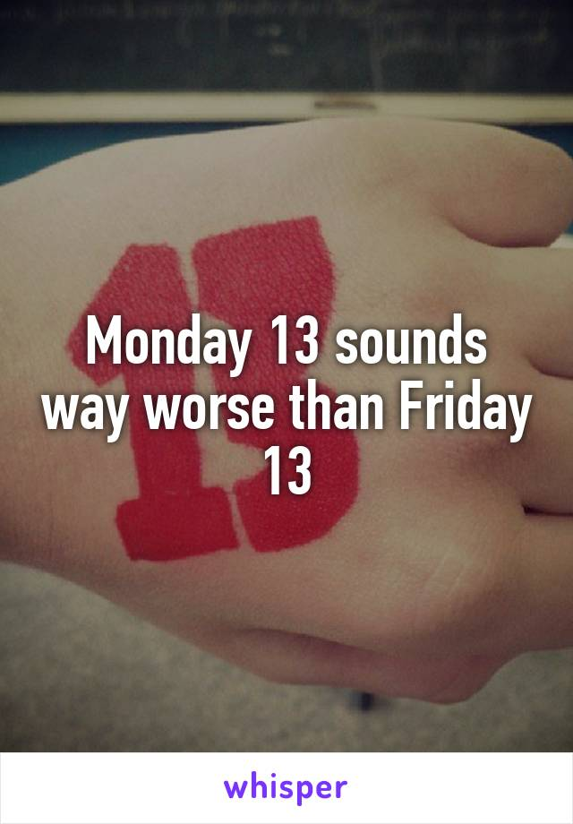 Monday 13 sounds way worse than Friday 13