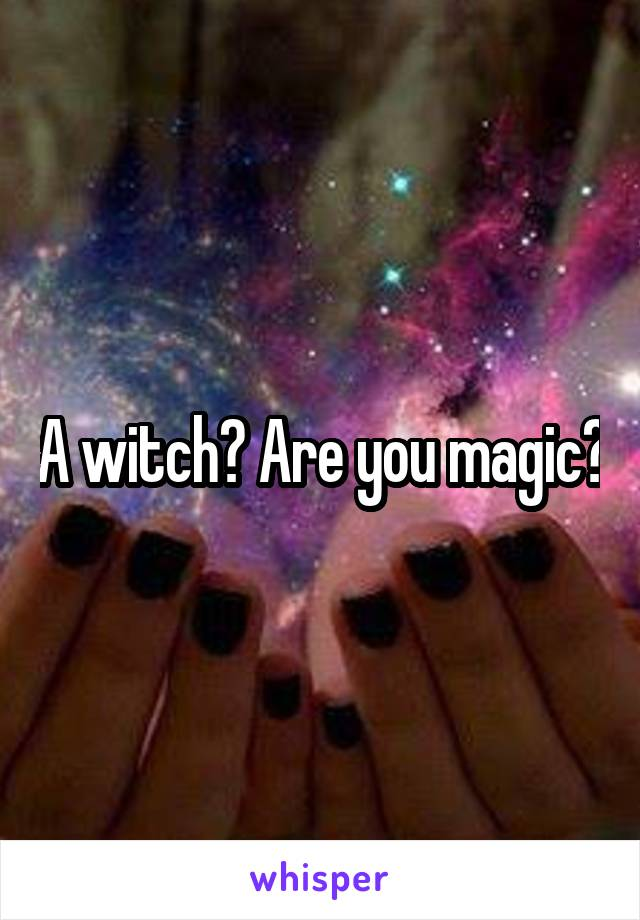 A witch? Are you magic?