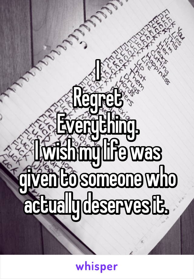 I Regret Everything. I wish my life was given to someone who actually deserves it.