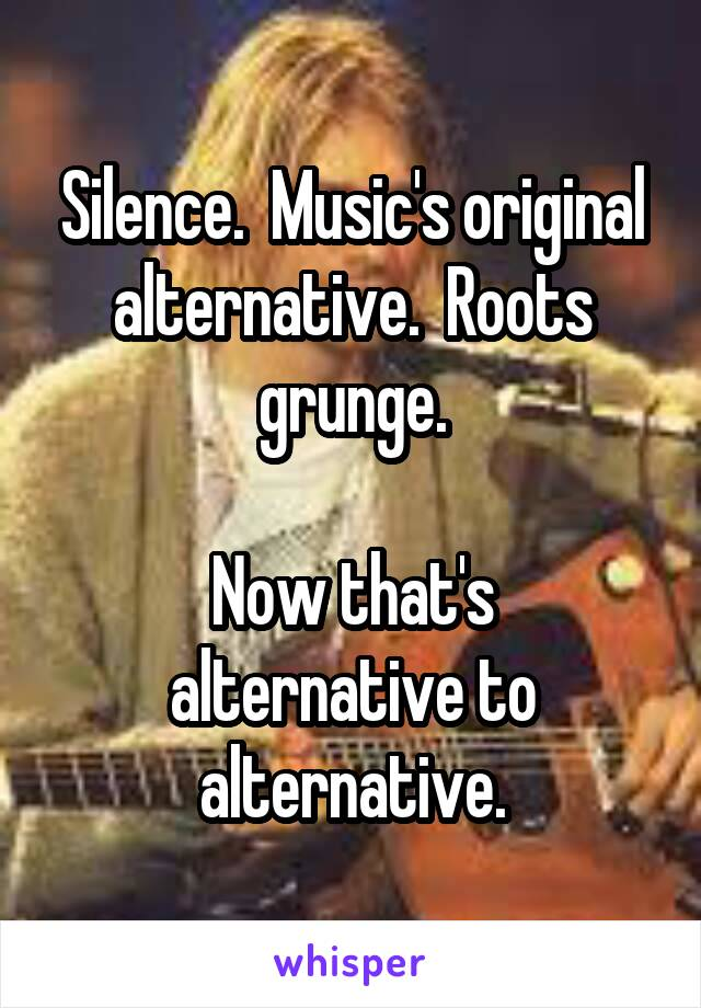 Silence.  Music's original alternative.  Roots grunge.  Now that's alternative to alternative.